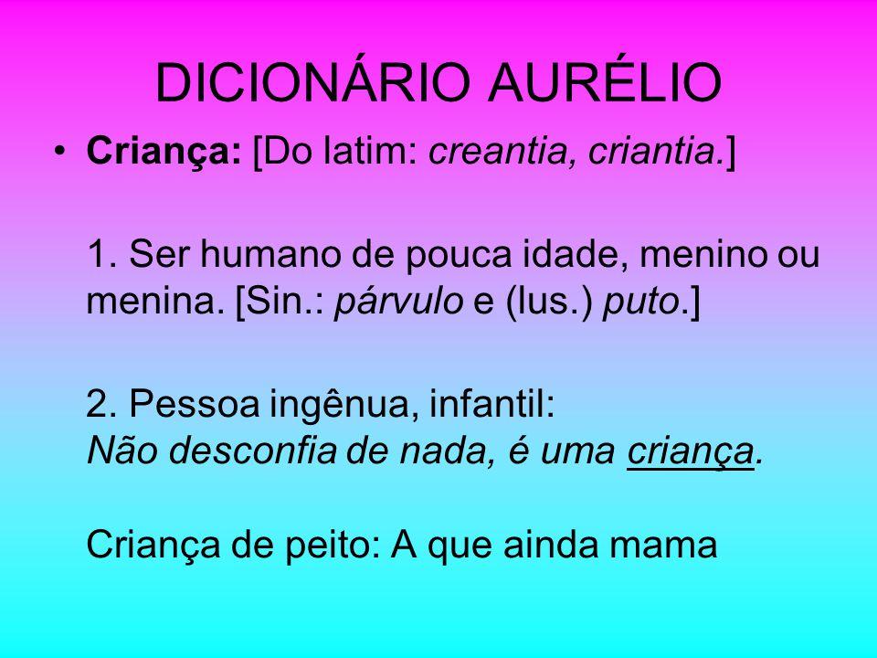DICIONÁRIO AURÉLIO Criança: [Do latim: creantia, criantia.]